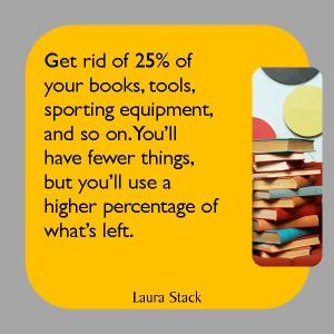 Liberati del 25% dei tuoi libri, strumenti, equipaggiamento da ginnastica e così via. Avrai meno cose ma userai una percentuale più alta di quello che rimane.